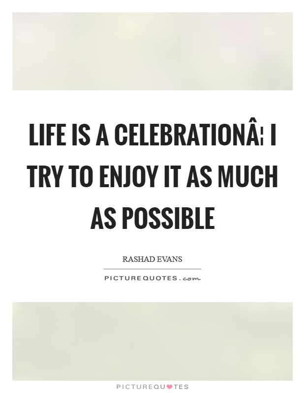 Life is a celebration¦ I try to enjoy it as much as possible Picture Quote #1