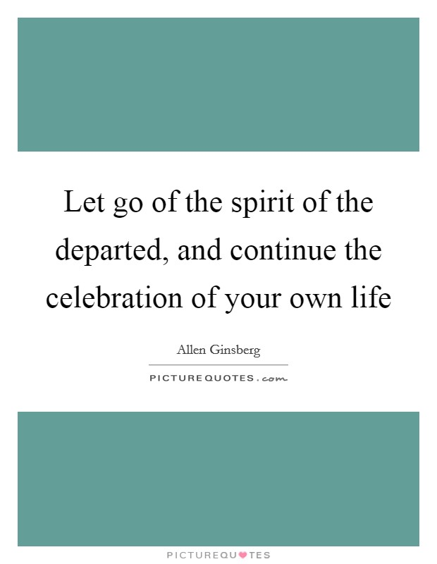 Let go of the spirit of the departed, and continue the celebration of your own life Picture Quote #1