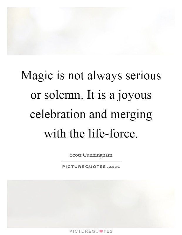 Magic is not always serious or solemn. It is a joyous celebration and merging with the life-force Picture Quote #1