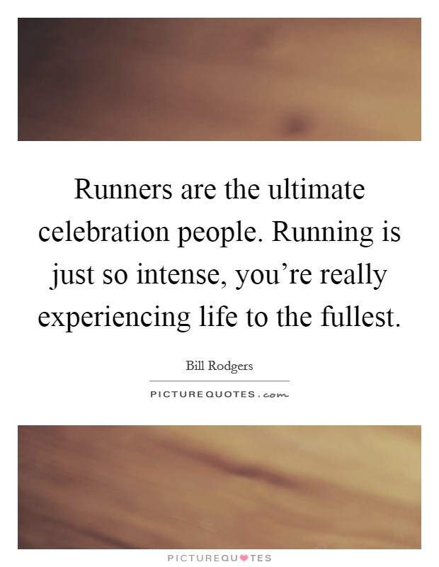 Runners are the ultimate celebration people. Running is just so intense, you're really experiencing life to the fullest Picture Quote #1