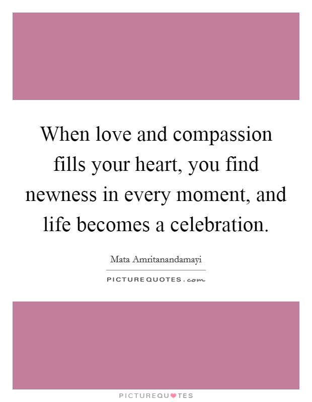 When love and compassion fills your heart, you find newness in every moment, and life becomes a celebration Picture Quote #1