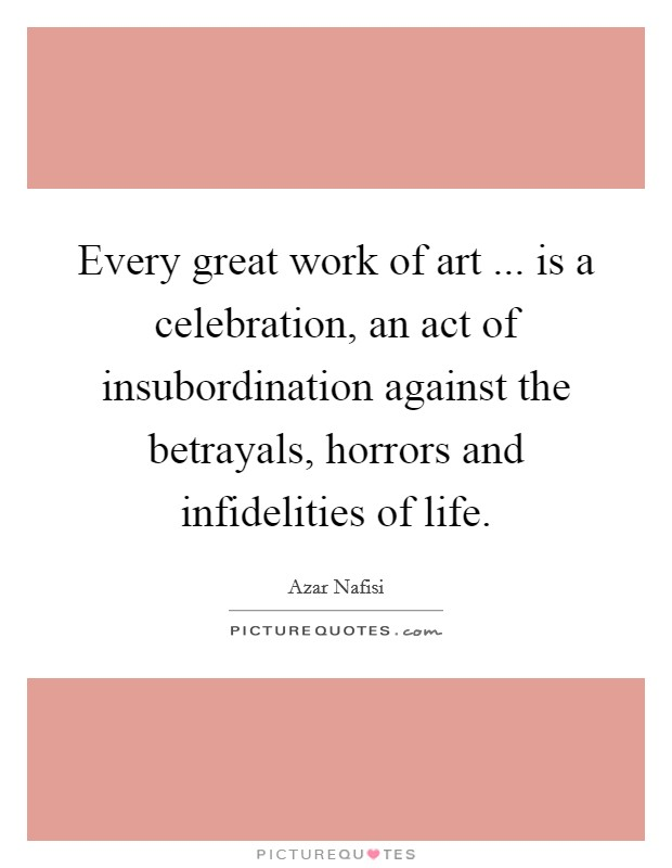 Every great work of art ... is a celebration, an act of insubordination against the betrayals, horrors and infidelities of life Picture Quote #1