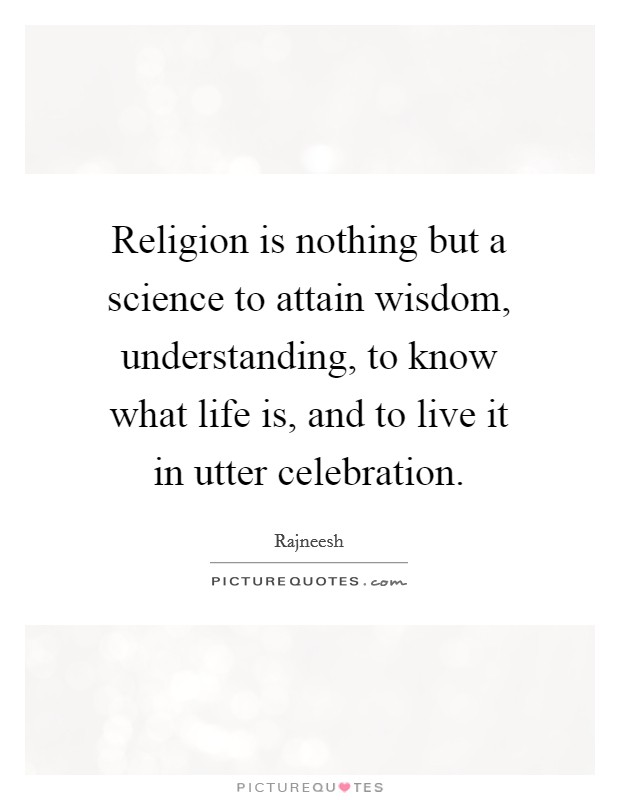 Religion is nothing but a science to attain wisdom, understanding, to know what life is, and to live it in utter celebration Picture Quote #1