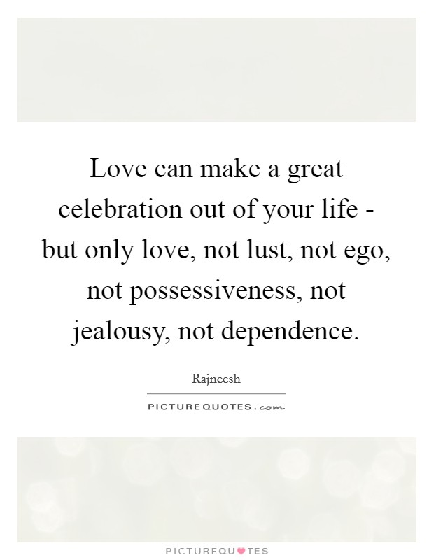 Love can make a great celebration out of your life - but only love, not lust, not ego, not possessiveness, not jealousy, not dependence Picture Quote #1
