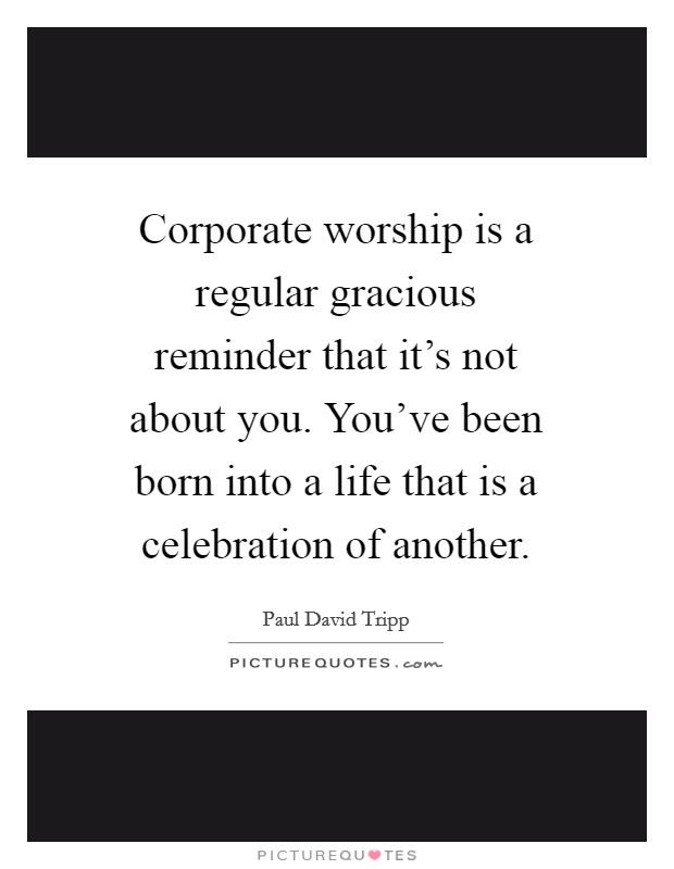 Corporate worship is a regular gracious reminder that it's not about you. You've been born into a life that is a celebration of another Picture Quote #1