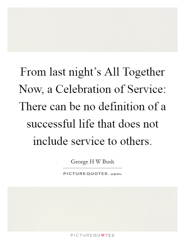 From last night's All Together Now, a Celebration of Service: There can be no definition of a successful life that does not include service to others Picture Quote #1