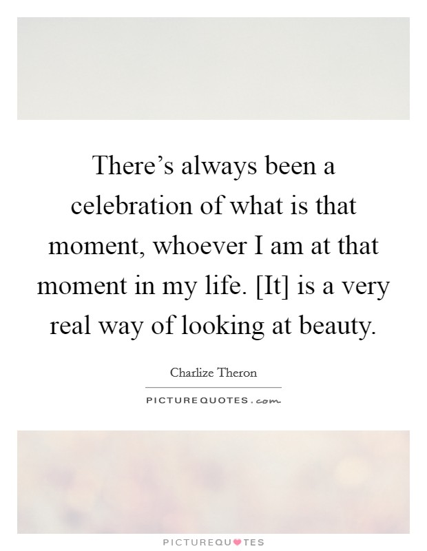 There's always been a celebration of what is that moment, whoever I am at that moment in my life. [It] is a very real way of looking at beauty Picture Quote #1