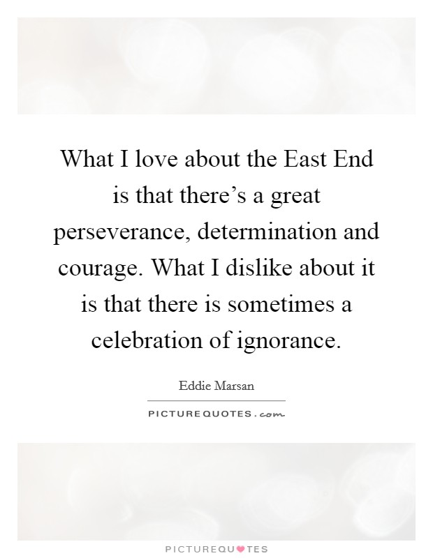 What I love about the East End is that there's a great perseverance, determination and courage. What I dislike about it is that there is sometimes a celebration of ignorance Picture Quote #1