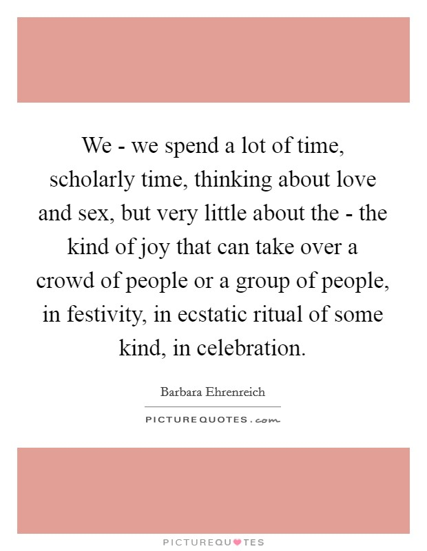 We - we spend a lot of time, scholarly time, thinking about love and sex, but very little about the - the kind of joy that can take over a crowd of people or a group of people, in festivity, in ecstatic ritual of some kind, in celebration Picture Quote #1