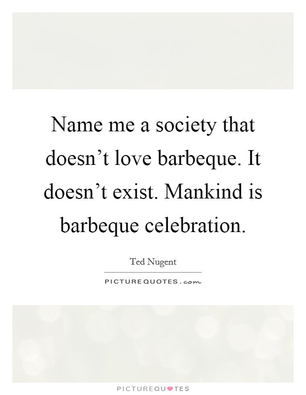 Name me a society that doesn't love barbeque. It doesn't exist. Mankind is barbeque celebration Picture Quote #1