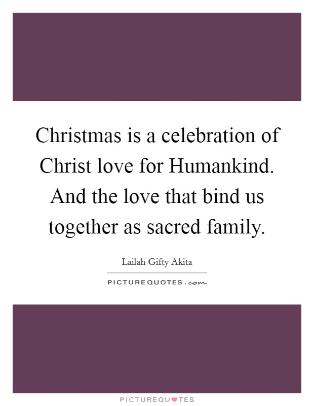 Christmas is a celebration of Christ love for Humankind. And the love that bind us together as sacred family Picture Quote #1