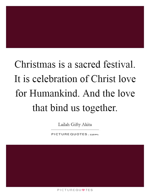 Christmas is a sacred festival. It is celebration of Christ love for Humankind. And the love that bind us together Picture Quote #1