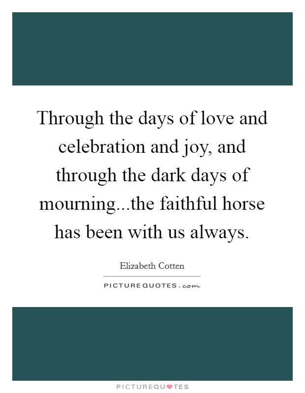 Through the days of love and celebration and joy, and through the dark days of mourning...the faithful horse has been with us always Picture Quote #1