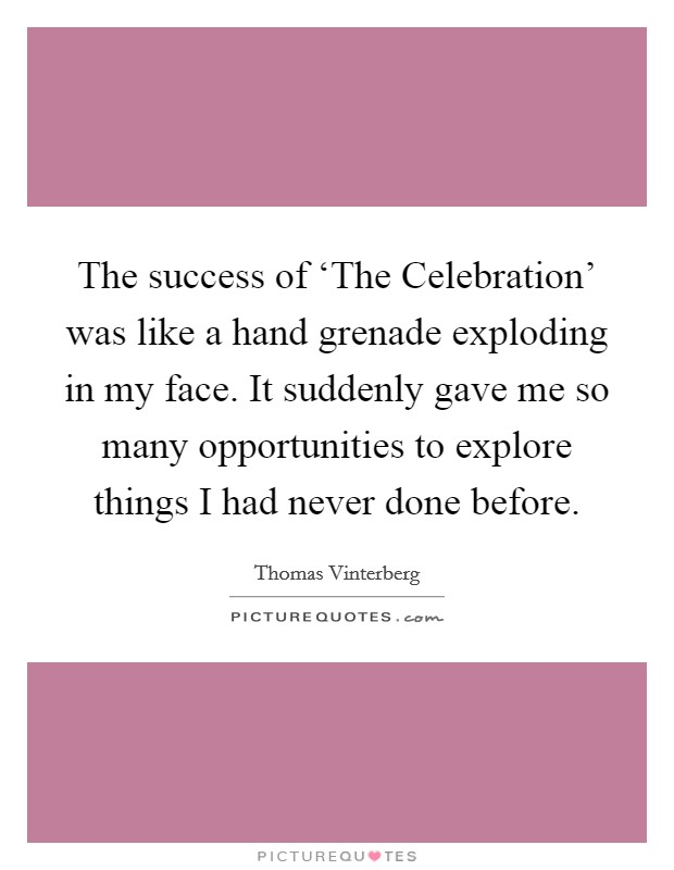The success of 'The Celebration' was like a hand grenade exploding in my face. It suddenly gave me so many opportunities to explore things I had never done before. Picture Quote #1