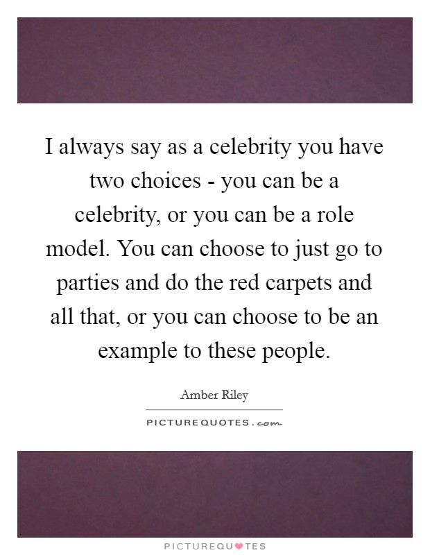 I always say as a celebrity you have two choices - you can be a celebrity, or you can be a role model. You can choose to just go to parties and do the red carpets and all that, or you can choose to be an example to these people Picture Quote #1