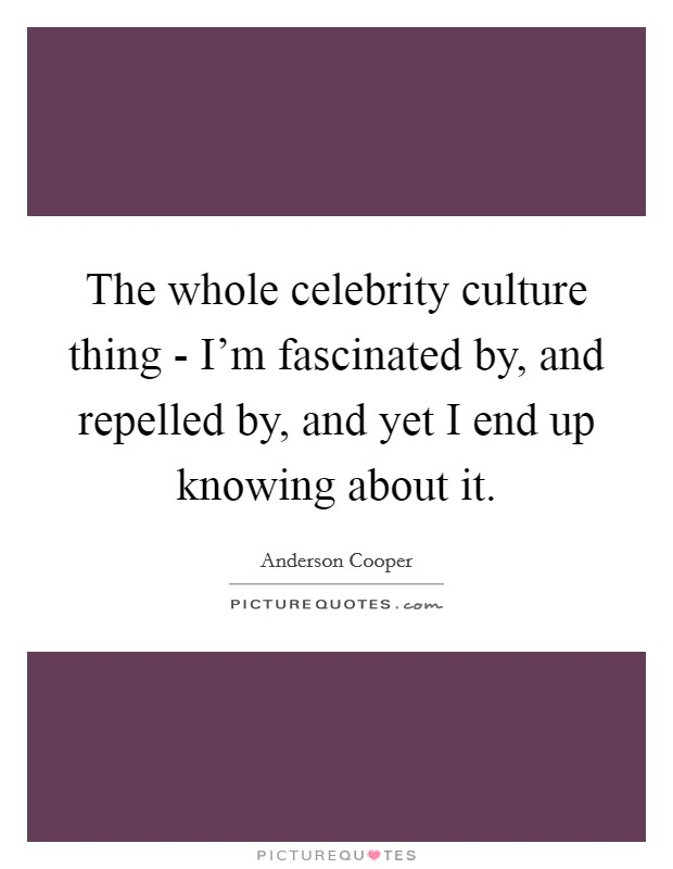 The whole celebrity culture thing - I'm fascinated by, and repelled by, and yet I end up knowing about it Picture Quote #1