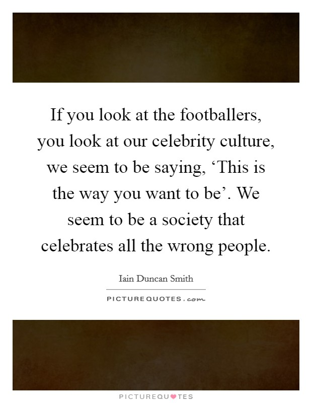 If you look at the footballers, you look at our celebrity culture, we seem to be saying, 'This is the way you want to be'. We seem to be a society that celebrates all the wrong people Picture Quote #1