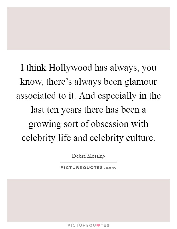 I think Hollywood has always, you know, there's always been glamour associated to it. And especially in the last ten years there has been a growing sort of obsession with celebrity life and celebrity culture Picture Quote #1