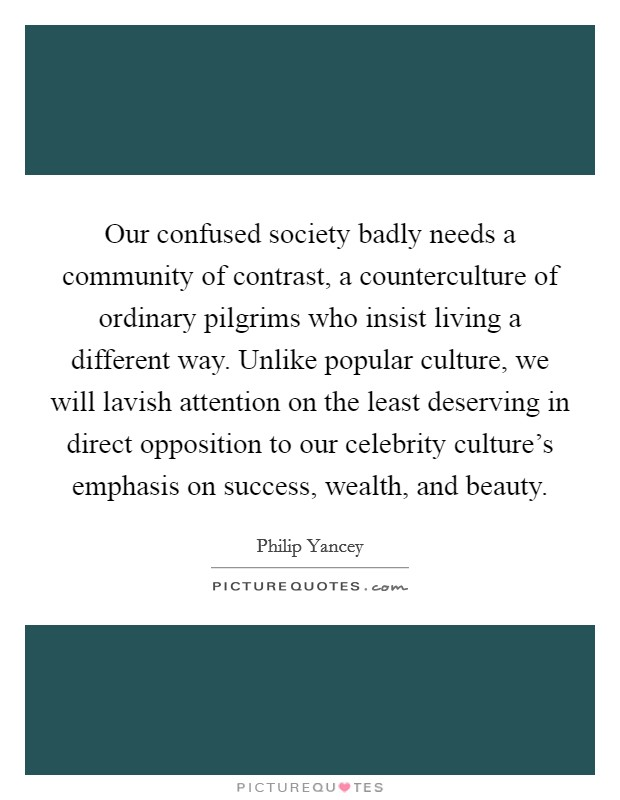 Our confused society badly needs a community of contrast, a counterculture of ordinary pilgrims who insist living a different way. Unlike popular culture, we will lavish attention on the least deserving in direct opposition to our celebrity culture's emphasis on success, wealth, and beauty Picture Quote #1