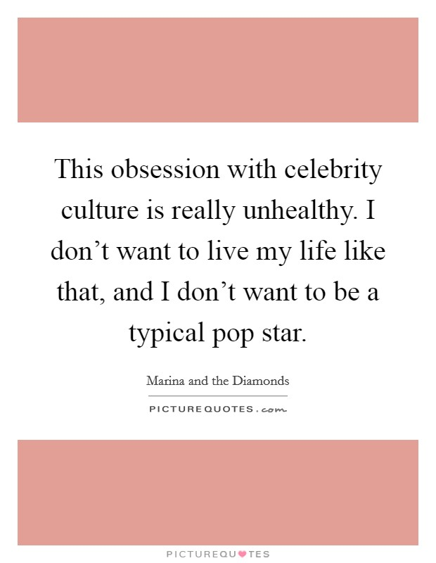 This obsession with celebrity culture is really unhealthy. I don't want to live my life like that, and I don't want to be a typical pop star Picture Quote #1