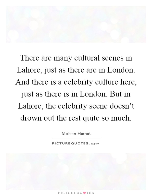 There are many cultural scenes in Lahore, just as there are in London. And there is a celebrity culture here, just as there is in London. But in Lahore, the celebrity scene doesn't drown out the rest quite so much Picture Quote #1
