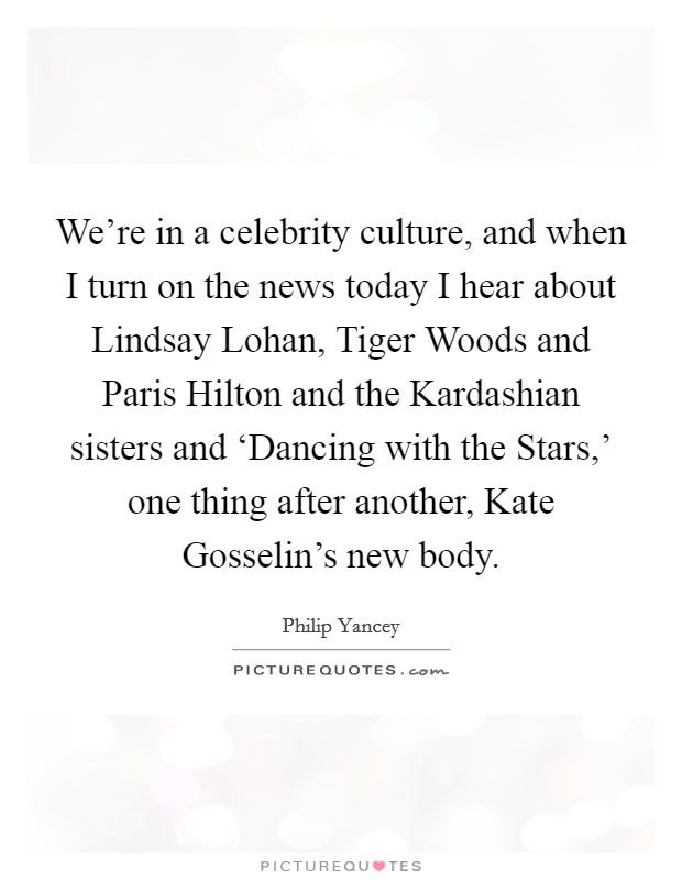 We're in a celebrity culture, and when I turn on the news today I hear about Lindsay Lohan, Tiger Woods and Paris Hilton and the Kardashian sisters and 'Dancing with the Stars,' one thing after another, Kate Gosselin's new body Picture Quote #1