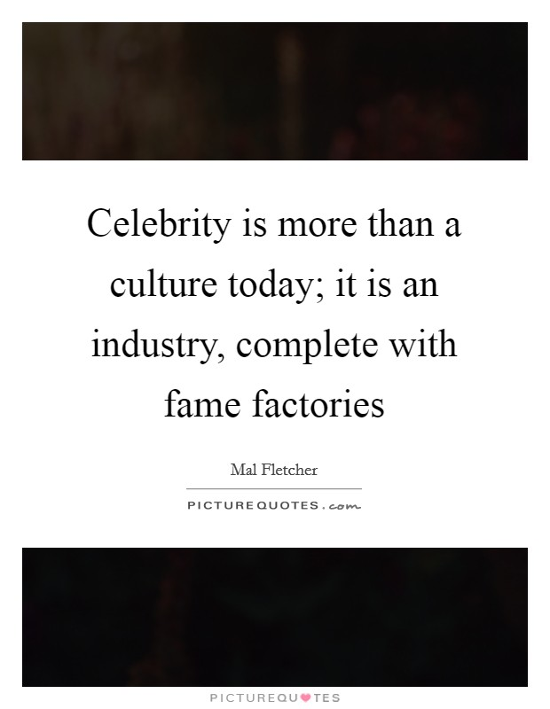 Celebrity is more than a culture today; it is an industry, complete with fame factories Picture Quote #1