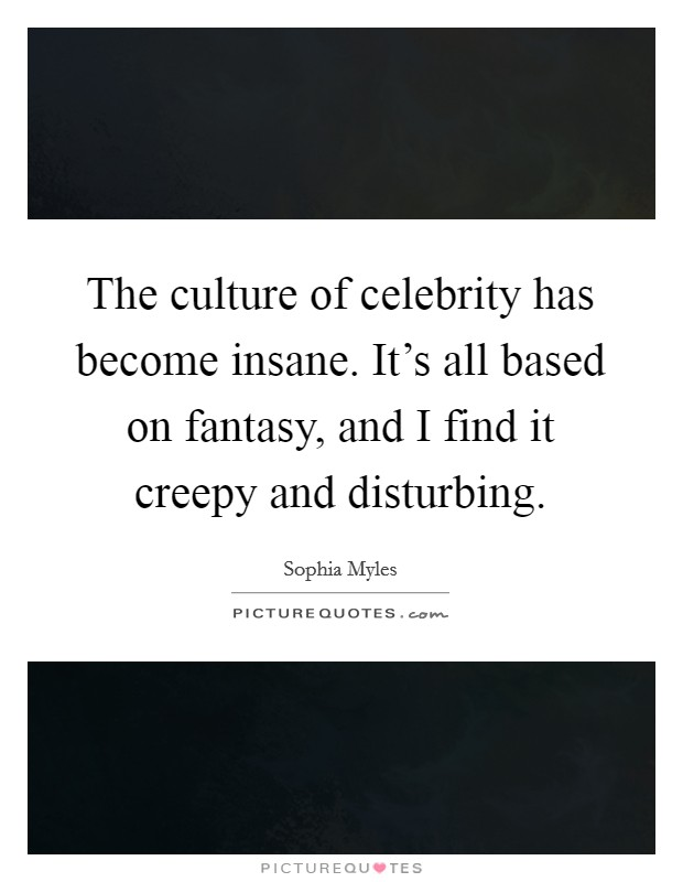 The culture of celebrity has become insane. It's all based on fantasy, and I find it creepy and disturbing Picture Quote #1