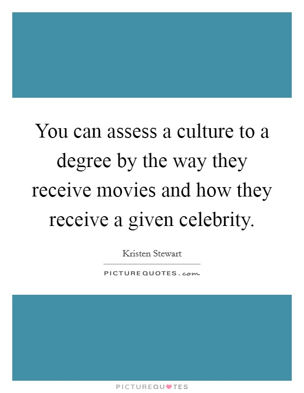 You can assess a culture to a degree by the way they receive movies and how they receive a given celebrity Picture Quote #1