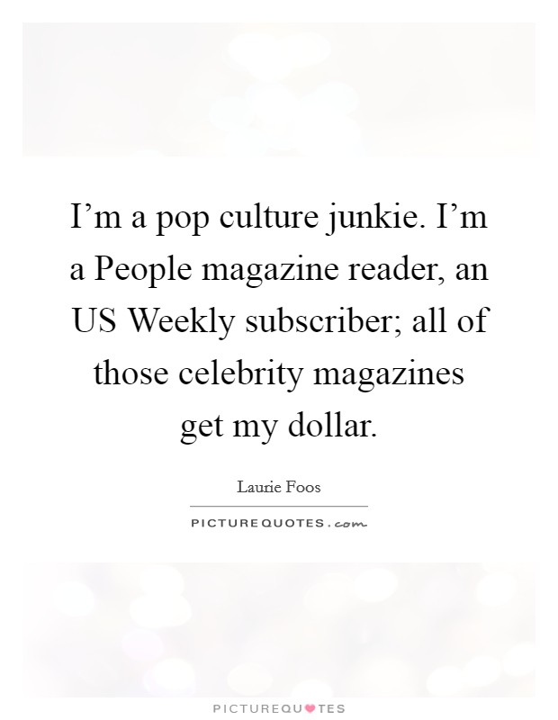 I'm a pop culture junkie. I'm a People magazine reader, an US Weekly subscriber; all of those celebrity magazines get my dollar Picture Quote #1