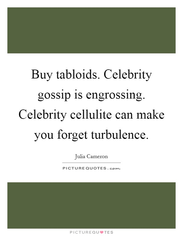 Buy tabloids. Celebrity gossip is engrossing. Celebrity cellulite can make you forget turbulence Picture Quote #1