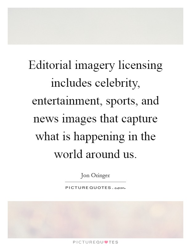 Editorial imagery licensing includes celebrity, entertainment, sports, and news images that capture what is happening in the world around us Picture Quote #1