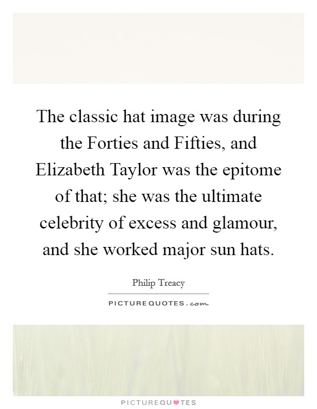 The classic hat image was during the Forties and Fifties, and Elizabeth Taylor was the epitome of that; she was the ultimate celebrity of excess and glamour, and she worked major sun hats Picture Quote #1