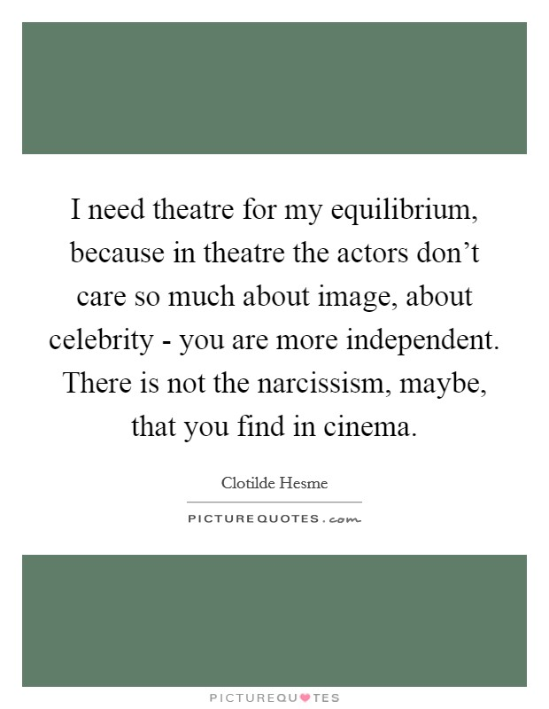 I need theatre for my equilibrium, because in theatre the actors don't care so much about image, about celebrity - you are more independent. There is not the narcissism, maybe, that you find in cinema Picture Quote #1