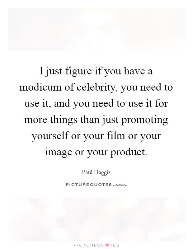 I just figure if you have a modicum of celebrity, you need to use it, and you need to use it for more things than just promoting yourself or your film or your image or your product Picture Quote #1