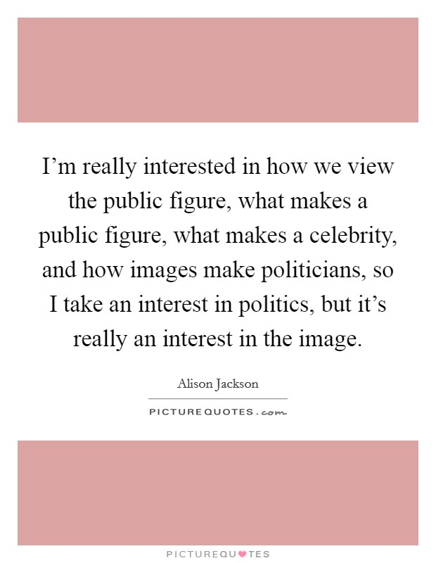 I'm really interested in how we view the public figure, what makes a public figure, what makes a celebrity, and how images make politicians, so I take an interest in politics, but it's really an interest in the image Picture Quote #1