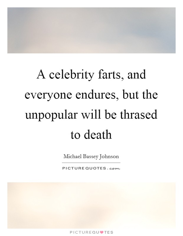 A celebrity farts, and everyone endures, but the unpopular will be thrased to death Picture Quote #1
