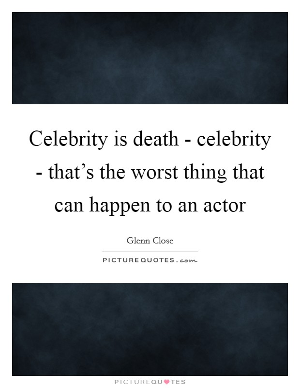 Celebrity is death - celebrity - that's the worst thing that can happen to an actor Picture Quote #1