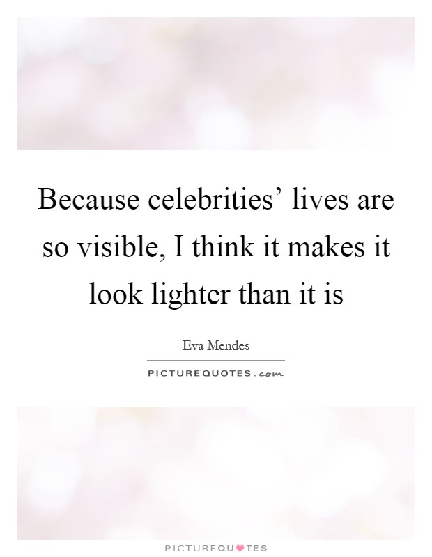 Because celebrities' lives are so visible, I think it makes it look lighter than it is Picture Quote #1