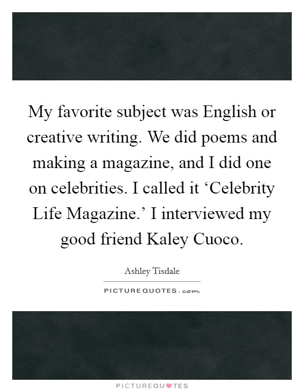My favorite subject was English or creative writing. We did poems and making a magazine, and I did one on celebrities. I called it 'Celebrity Life Magazine.' I interviewed my good friend Kaley Cuoco Picture Quote #1