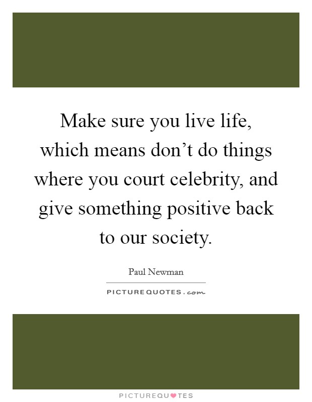 Make sure you live life, which means don't do things where you court celebrity, and give something positive back to our society Picture Quote #1