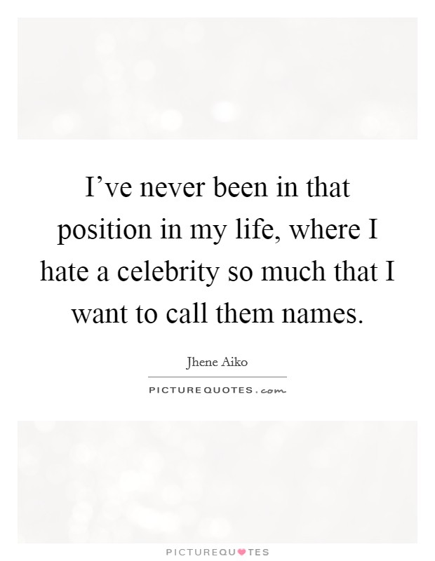 I've never been in that position in my life, where I hate a celebrity so much that I want to call them names Picture Quote #1