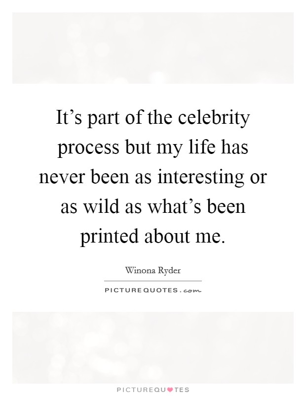It's part of the celebrity process but my life has never been as interesting or as wild as what's been printed about me Picture Quote #1