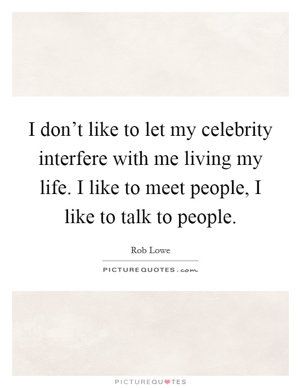 I don't like to let my celebrity interfere with me living my life. I like to meet people, I like to talk to people Picture Quote #1