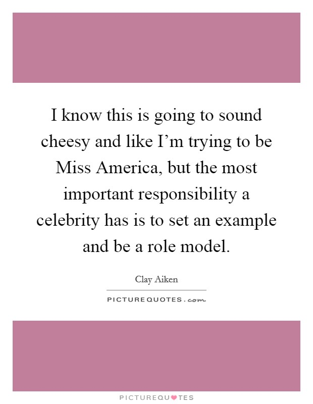 I know this is going to sound cheesy and like I'm trying to be Miss America, but the most important responsibility a celebrity has is to set an example and be a role model Picture Quote #1