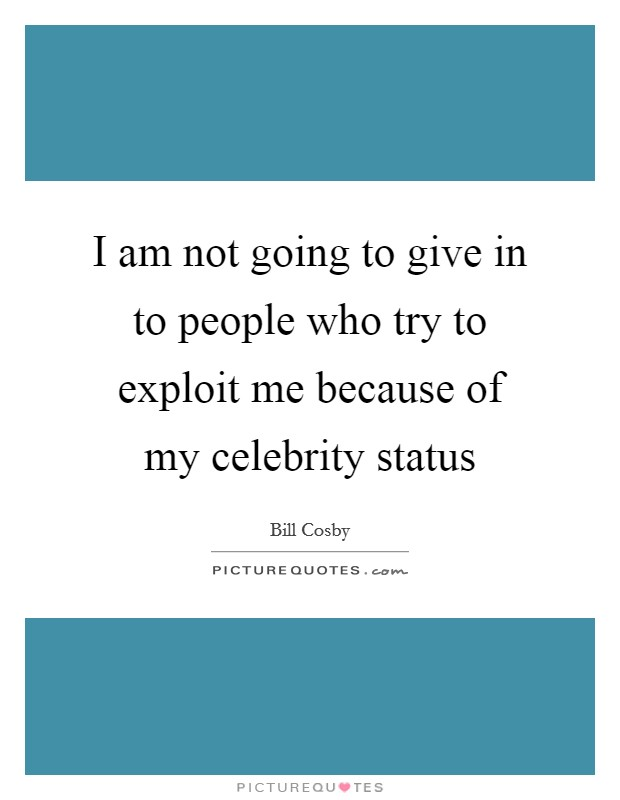 I am not going to give in to people who try to exploit me because of my celebrity status Picture Quote #1