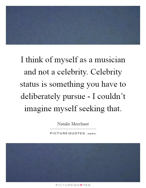 I think of myself as a musician and not a celebrity. Celebrity status is something you have to deliberately pursue - I couldn't imagine myself seeking that Picture Quote #1