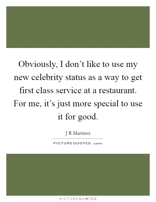 Obviously, I don't like to use my new celebrity status as a way to get first class service at a restaurant. For me, it's just more special to use it for good Picture Quote #1