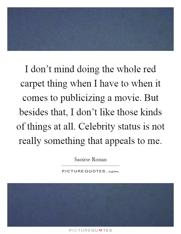 I don't mind doing the whole red carpet thing when I have to when it comes to publicizing a movie. But besides that, I don't like those kinds of things at all. Celebrity status is not really something that appeals to me Picture Quote #1