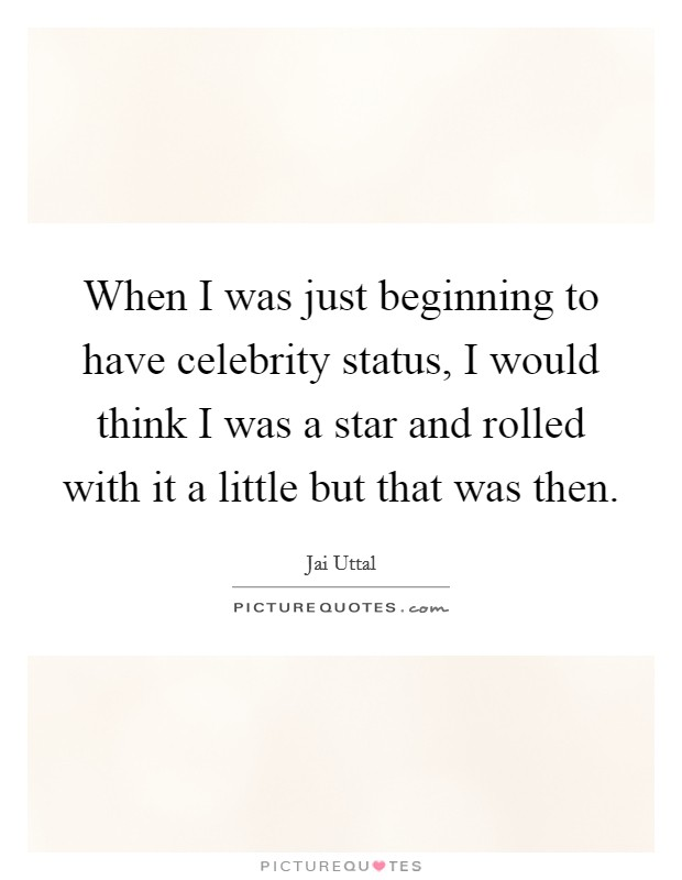 When I was just beginning to have celebrity status, I would think I was a star and rolled with it a little but that was then Picture Quote #1